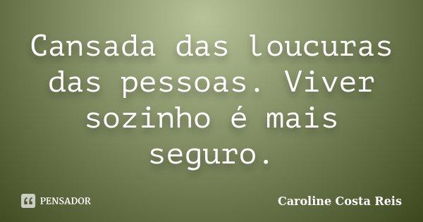Cansada das loucuras das pessoas. Viver sozinho é mais seguro.... Frase de Caroline Costa Reis.