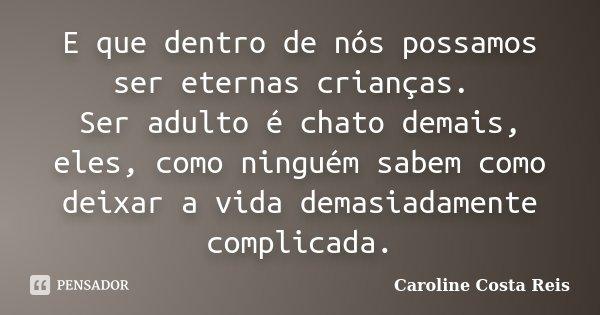E que dentro de nós possamos ser eternas crianças. Ser adulto é chato demais, eles, como ninguém sabem como deixar a vida demasiadamente complicada.... Frase de Caroline Costa Reis.