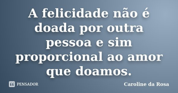 A felicidade não é doada por outra pessoa e sim proporcional ao amor que doamos.... Frase de Caroline da Rosa.