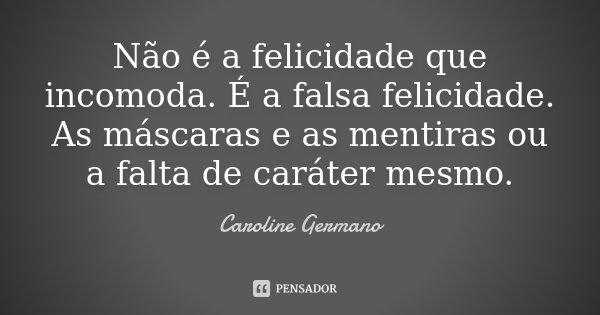 Não é a felicidade que incomoda. É a falsa felicidade. As máscaras e as mentiras ou a falta de caráter mesmo.... Frase de Caroline Germano.