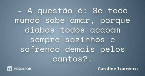 - A questão é: Se todo mundo sabe amar, porque diabos todos acabam sempre sozinhos e sofrendo demais pelos cantos?!... Frase de Caroline Lourenço.