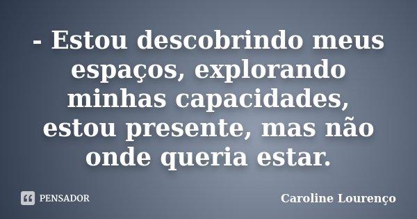 - Estou descobrindo meus espaços, explorando minhas capacidades, estou presente, mas não onde queria estar.... Frase de Caroline Lourenço.
