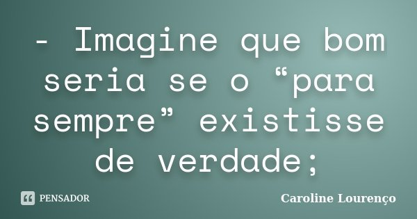 """- Imagine que bom seria se o """"para sempre"""" existisse de verdade;... Frase de Caroline Lourenço."""