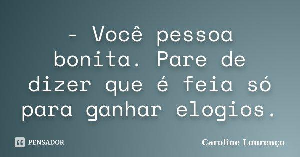 - Você pessoa bonita. Pare de dizer que é feia só para ganhar elogios.... Frase de Caroline Lourenço.