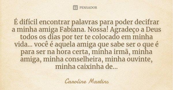 É dificíl encontrar palavras para poder decífrar a minha amiga Fabiana.Nossa! Agradeço a Deus todos os dias por ter te colocado em minha vida... vc é aquela ami... Frase de Caroline Martins.