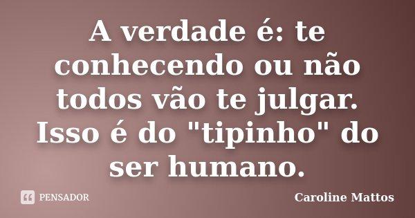 """A verdade é: te conhecendo ou não todos vão te julgar. Isso é do """"tipinho"""" do ser humano.... Frase de Caroline Mattos."""
