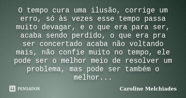 O tempo cura uma ilusão, corrige um erro, só às vezes esse tempo passa muito devagar, e o que era para ser, acaba sendo perdido, o que era pra ser concertado ac... Frase de Caroline Melchiades.