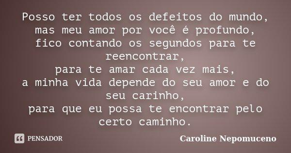 Posso ter todos os defeitos do mundo, mas meu amor por você é profundo, fico contando os segundos para te reencontrar, para te amar cada vez mais, a minha vida ... Frase de Caroline Nepomuceno.