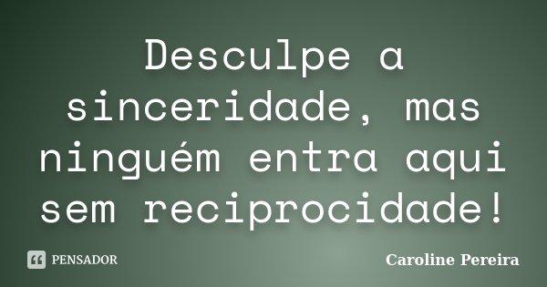 Desculpe a sinceridade, mas ninguém entra aqui sem reciprocidade!... Frase de Caroline Pereira.