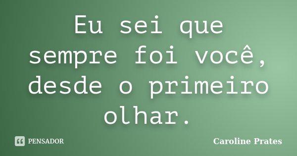 Eu sei que sempre foi você, desde o primeiro olhar.... Frase de Caroline Prates.