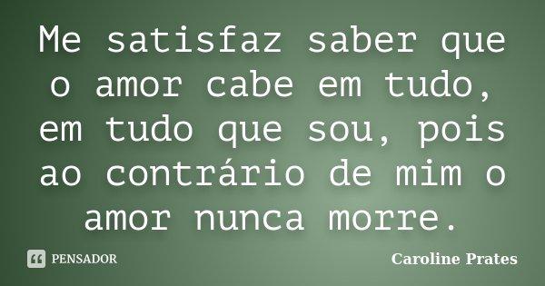 Me satisfaz saber que o amor cabe em tudo, em tudo que sou, pois ao contrário de mim o amor nunca morre.... Frase de Caroline Prates.