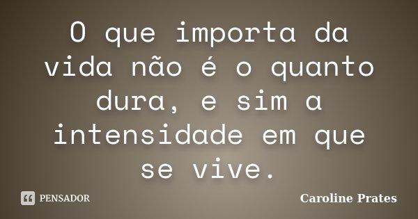 O que importa da vida não é o quanto dura, e sim a intensidade em que se vive.... Frase de Caroline Prates.