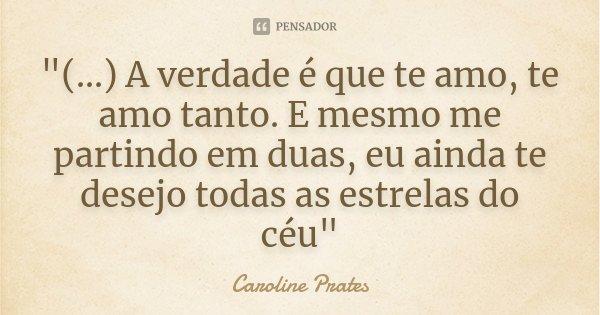 """""""(...) A verdade é que te amo, te amo tanto. E mesmo me partindo em duas, eu ainda te desejo todas as estrelas do céu""""... Frase de Caroline Prates."""