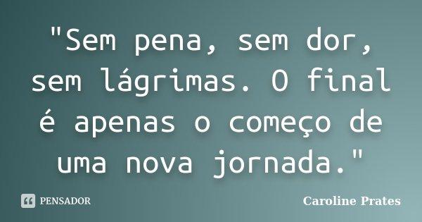 """""""Sem pena, sem dor, sem lágrimas. O final é apenas o começo de uma nova jornada.""""... Frase de Caroline Prates."""