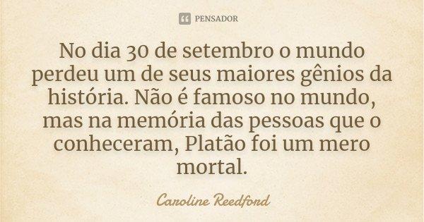 No dia 30 de setembro o mundo perdeu um de seus maiores gênios da história. Não é famoso no mundo, mas na memória das pessoas que o conheceram, Platão foi um me... Frase de Caroline Reedford.