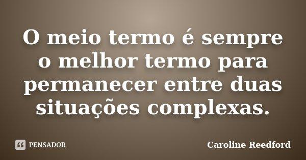 O meio termo é sempre o melhor termo para permanecer entre duas situações complexas.... Frase de Caroline Reedford.