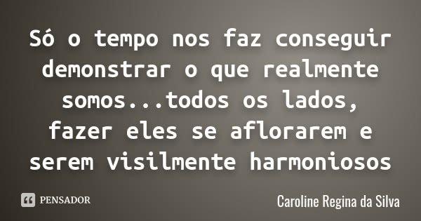 Só o tempo nos faz conseguir demonstrar o que realmente somos...todos os lados, fazer eles se aflorarem e serem visilmente harmoniosos... Frase de Caroline Regina da Silva.