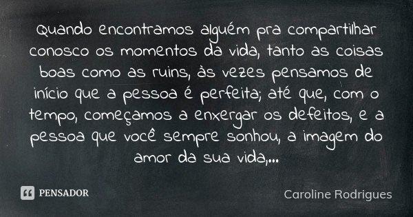 Quando encontramos alguém pra compartilhar com nós os momentos da vida, tanto as coisas boas como as ruins, as vezes pensamos de inicio que a pessoa é perfeita ... Frase de Caroline Rodrigues.