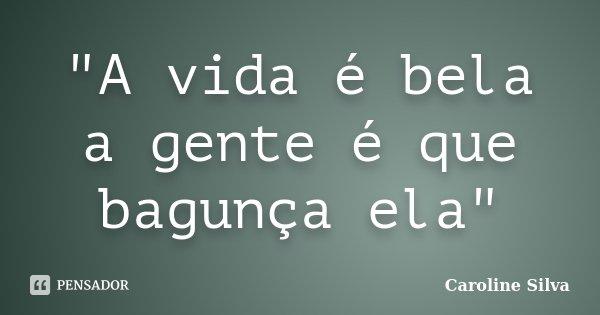 """""""A vida é bela a gente é que bagunça ela""""... Frase de Caroline Silva."""