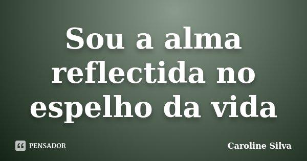 Sou a alma reflectida no espelho da vida... Frase de Caroline Silva.