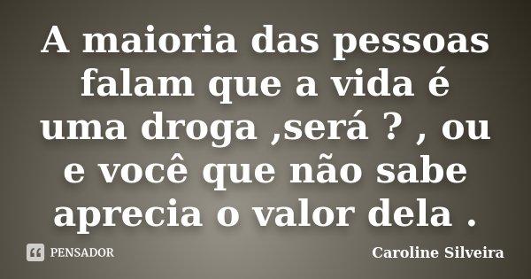 A maioria das pessoas falam que a vida é uma droga ,será ? , ou e você que não sabe aprecia o valor dela .... Frase de Caroline Silveira.