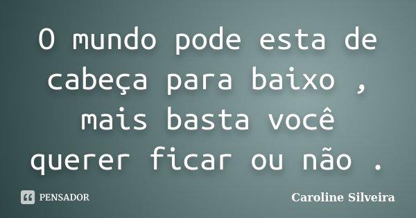 O mundo pode esta de cabeça para baixo , mais basta você querer ficar ou não .... Frase de Caroline Silveira.