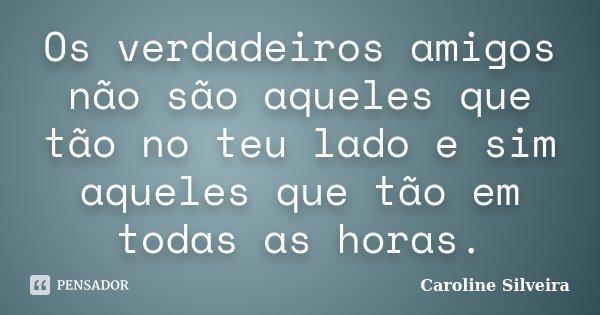 Os verdadeiros amigos não são aqueles que tão no teu lado e sim aqueles que tão em todas as horas.... Frase de Caroline Silveira.