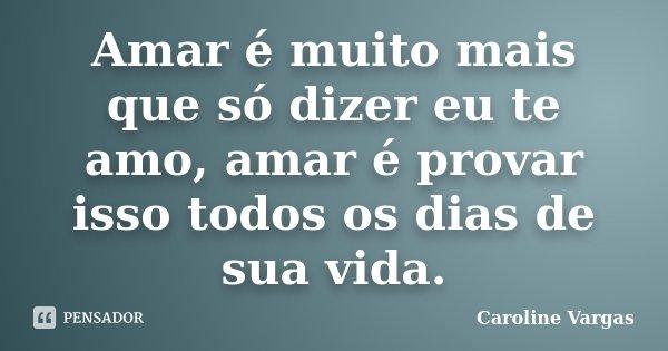 Amar é muito mais que só dizer eu te amo, amar é provar isso todos os dias de sua vida.... Frase de Caroline Vargas.