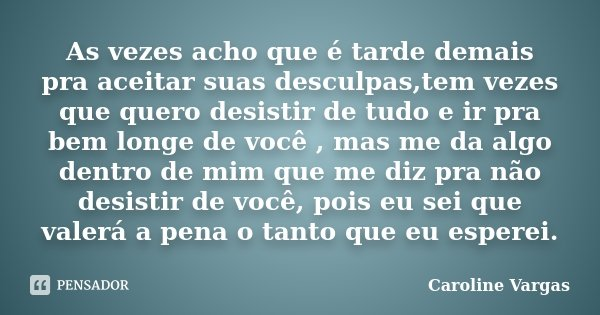 As vezes acho que é tarde demais pra aceitar suas desculpas,tem vezes que quero desistir de tudo e ir pra bem longe de você , mas me da algo dentro de mim que m... Frase de Caroline Vargas.