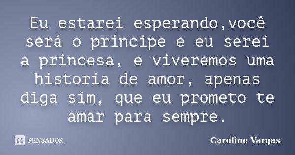 Eu estarei esperando,você será o príncipe e eu serei a princesa, e viveremos uma historia de amor, apenas diga sim, que eu prometo te amar para sempre.... Frase de Caroline Vargas.