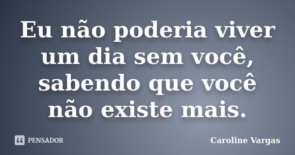 Eu não poderia viver um dia sem você, sabendo que você não existe mais.... Frase de Caroline Vargas.