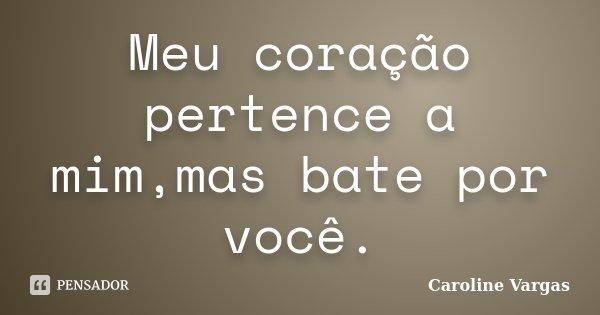Meu coração pertence a mim,mas bate por você.... Frase de Caroline Vargas.