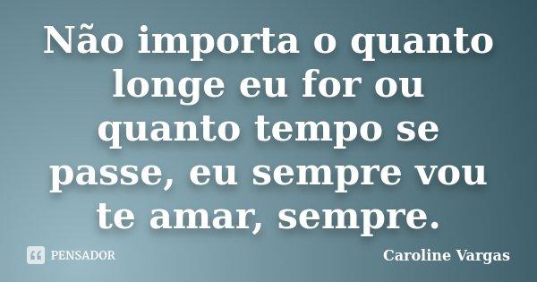 Não importa o quanto longe eu for ou quanto tempo se passe, eu sempre vou te amar, sempre.... Frase de Caroline Vargas.