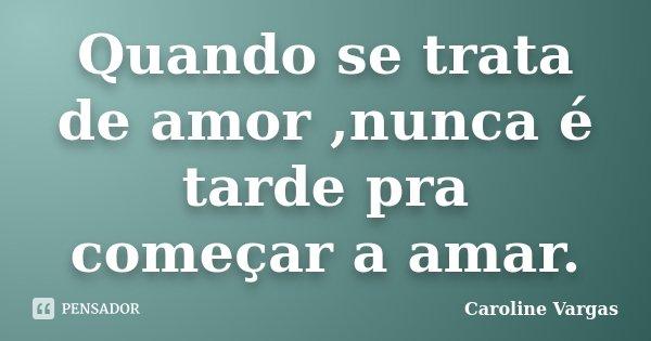 Quando se trata de amor ,nunca é tarde pra começar a amar.... Frase de Caroline Vargas.