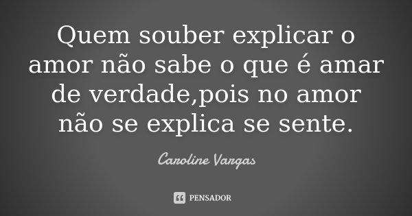 Quem souber explicar o amor não sabe o que é amar de verdade,pois no amor não se explica se sente.... Frase de Caroline Vargas.