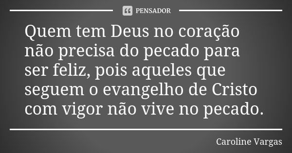 Quem tem Deus no coração não precisa do pecado para ser feliz, pois aqueles que seguem o evangelho de Cristo com vigor não vive no pecado.... Frase de Caroline Vargas.