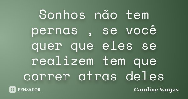Sonhos não tem pernas , se você quer que eles se realizem tem que correr atras deles... Frase de Caroline Vargas.