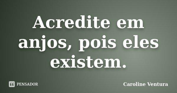 Acredite em anjos, pois eles existem.... Frase de Caroline Ventura.