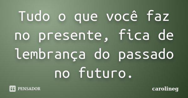 Tudo o que você faz no presente, fica de lembrança do passado no futuro.... Frase de carolineg.