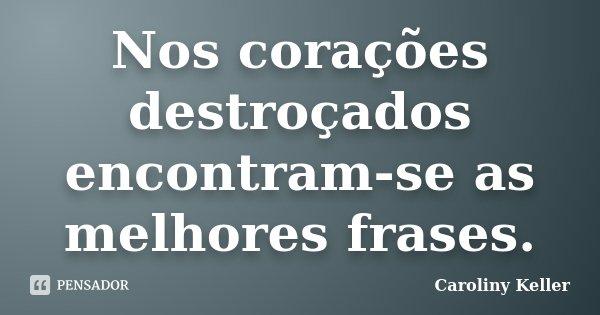 Nos corações destroçados encontram-se as melhores frases.... Frase de Caroliny Keller.