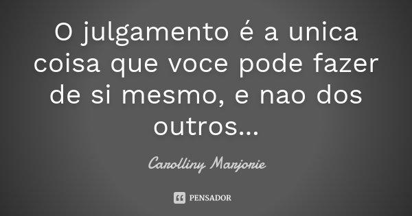 O julgamento é a unica coisa que voce pode fazer de si mesmo, e nao dos outros...... Frase de Carolliny Marjorie.