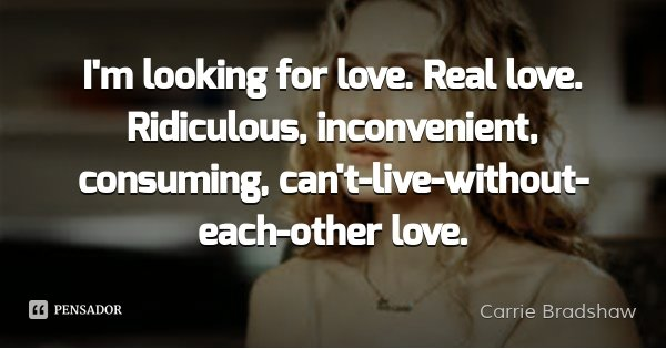 I'm looking for love. Real love. Ridiculous, inconvenient, consuming, can't-live-without-each-other love.... Frase de Carrie Bradshaw.
