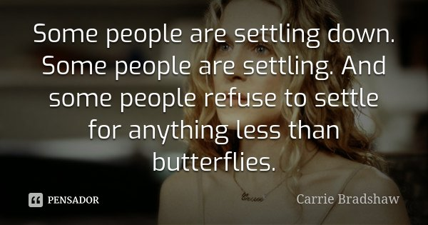 Some people are settling down. Some people are settling. And some people refuse to settle for anything less than butterflies.... Frase de Carrie Bradshaw.