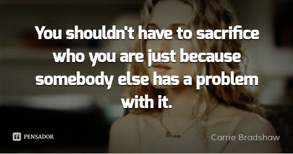 You shouldn't have to sacrifice who you are just because somebody else has a problem with it.... Frase de Carrie Bradshaw.