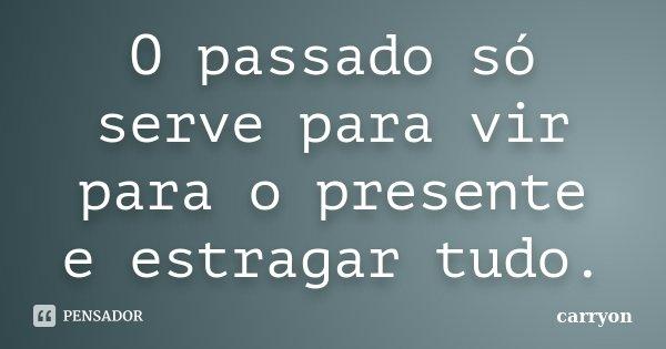 O passado só serve para vir para o presente e estragar tudo.... Frase de Carryon.