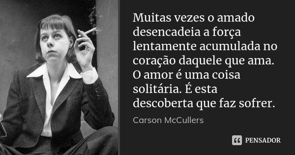 Muitas vezes o amado desencadeia a força lentamente acumulada no coração daquele que ama. O amor é uma coisa solitária. É esta descoberta que faz sofrer.... Frase de Carson McCullers.