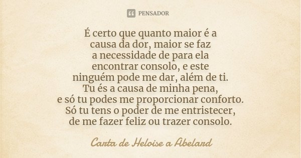 É certo que quanto maior é a causa da dor, maior se faz a necessidade de para ela encontrar consolo, e este ninguém pode me dar, além de ti. Tu és a causa de mi... Frase de Carta de Heloise a Abelard.
