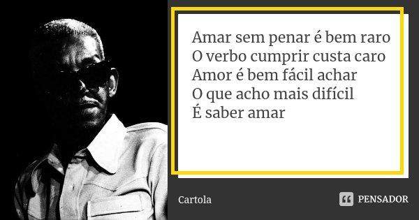 Amar sem penar é bem raro O verbo cumprir custa caro Amor é bem fácil achar O que acho mais difícil É saber amar... Frase de Cartola.