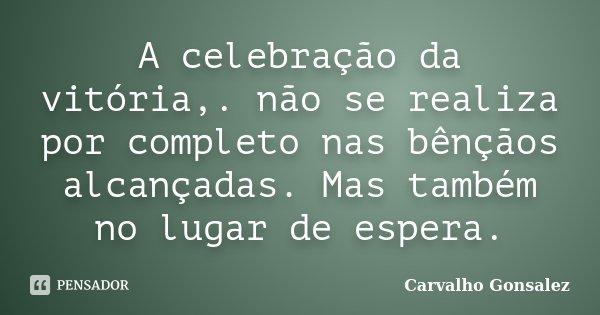A celebração da vitória,. não se realiza por completo nas bênçãos alcançadas. Mas também no lugar de espera.... Frase de Carvalho Gonsalez.