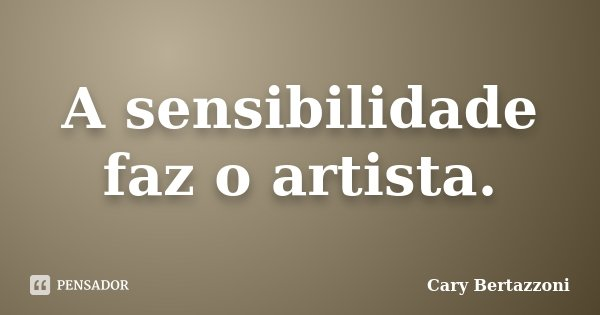 A sensibilidade faz o artista.... Frase de Cary Bertazzoni.